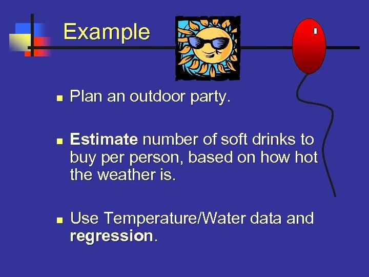 Example n n n Plan an outdoor party. Estimate number of soft drinks
