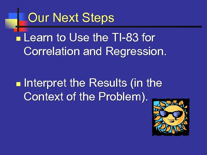 Our Next Steps n n Learn to Use the TI-83 for Correlation and Regression.