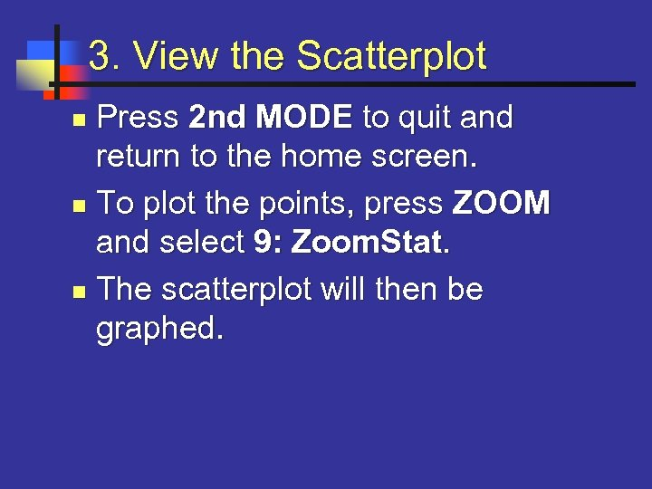 3. View the Scatterplot Press 2 nd MODE to quit and return to the