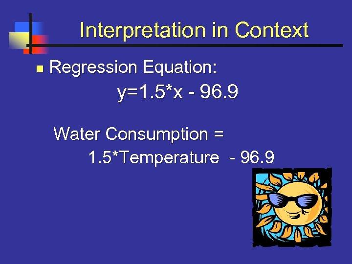 Interpretation in Context n Regression Equation: y=1. 5*x - 96. 9 Water Consumption =