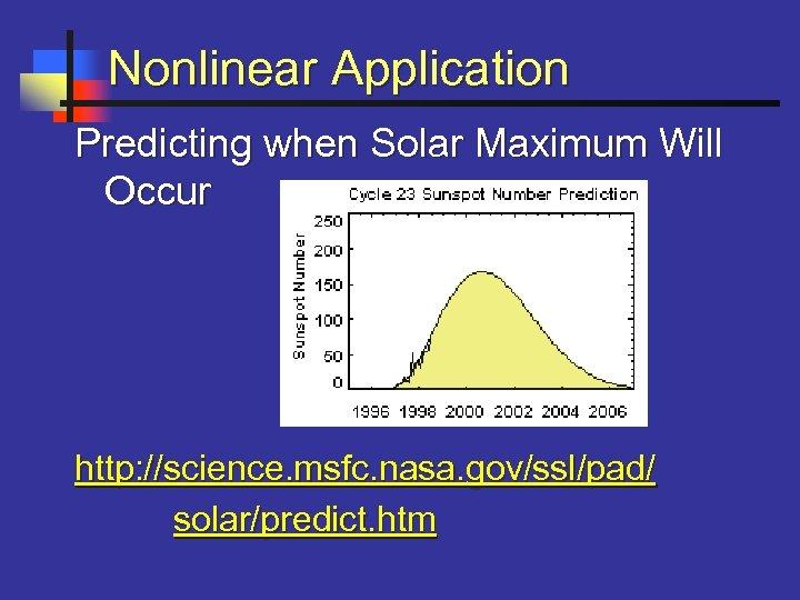 Nonlinear Application Predicting when Solar Maximum Will Occur http: //science. msfc. nasa. gov/ssl/pad/ solar/predict.