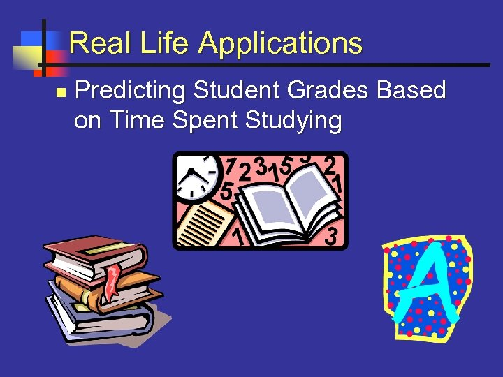Real Life Applications n Predicting Student Grades Based on Time Spent Studying