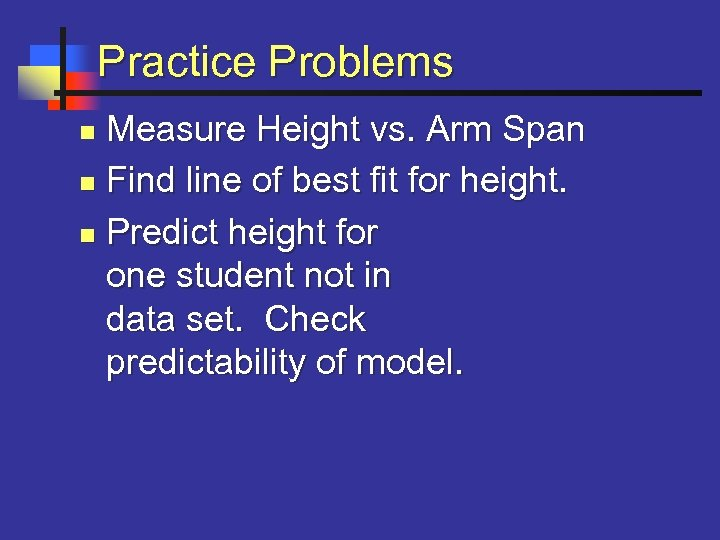 Practice Problems Measure Height vs. Arm Span n Find line of best fit for