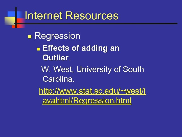 Internet Resources n Regression Effects of adding an Outlier. W. West, University of South