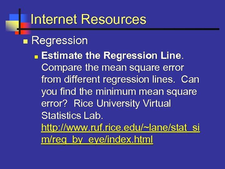 Internet Resources n Regression n Estimate the Regression Line. Compare the mean square error