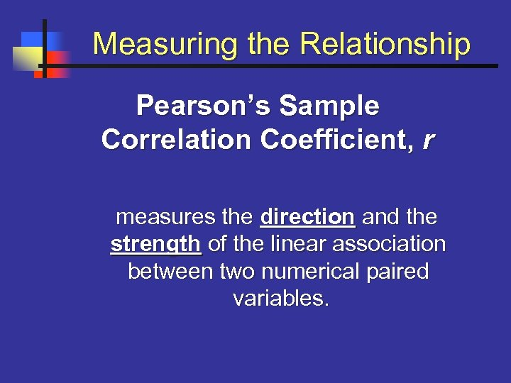 Measuring the Relationship Pearson's Sample Correlation Coefficient, r measures the direction and the strength