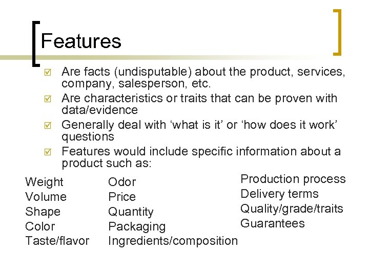 Features Are facts (undisputable) about the product, services, company, salesperson, etc. þ Are characteristics