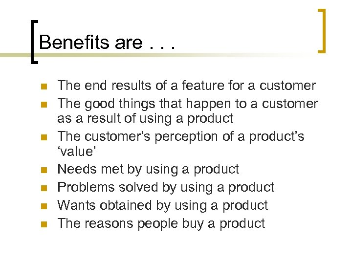 Benefits are. . . n n n n The end results of a feature