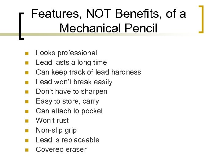 Features, NOT Benefits, of a Mechanical Pencil n n n Looks professional Lead lasts