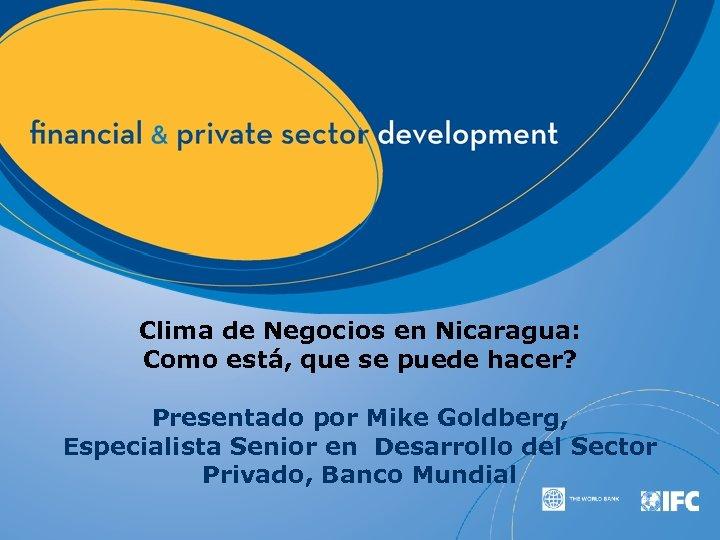 Clima de Negocios en Nicaragua: Como está, que se puede hacer? Presentado por Mike