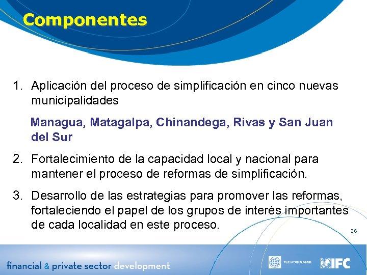 Componentes 1. Aplicación del proceso de simplificación en cinco nuevas municipalidades Managua, Matagalpa, Chinandega,