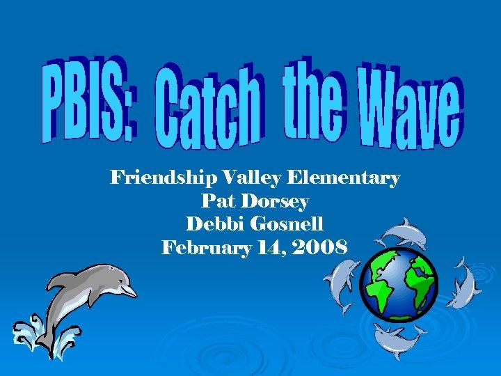 Friendship Valley Elementary Pat Dorsey Debbi Gosnell February 14, 2008
