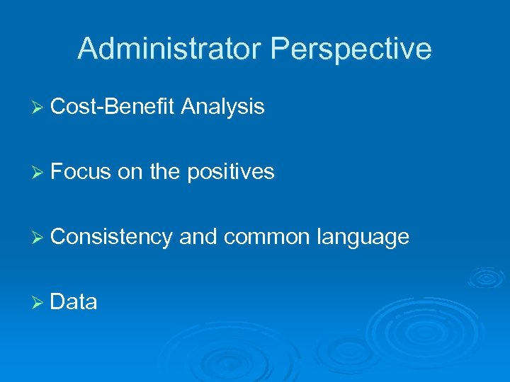 Administrator Perspective Ø Cost-Benefit Analysis Ø Focus on the positives Ø Consistency and common