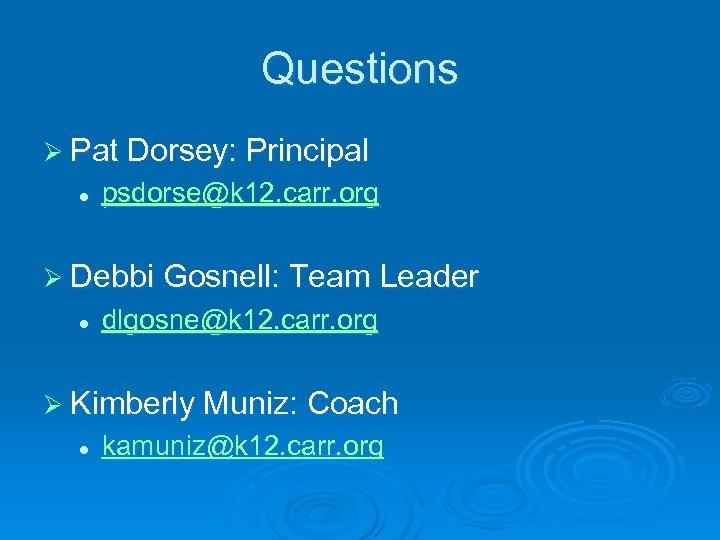 Questions Ø Pat Dorsey: Principal l psdorse@k 12. carr. org Ø Debbi Gosnell: Team