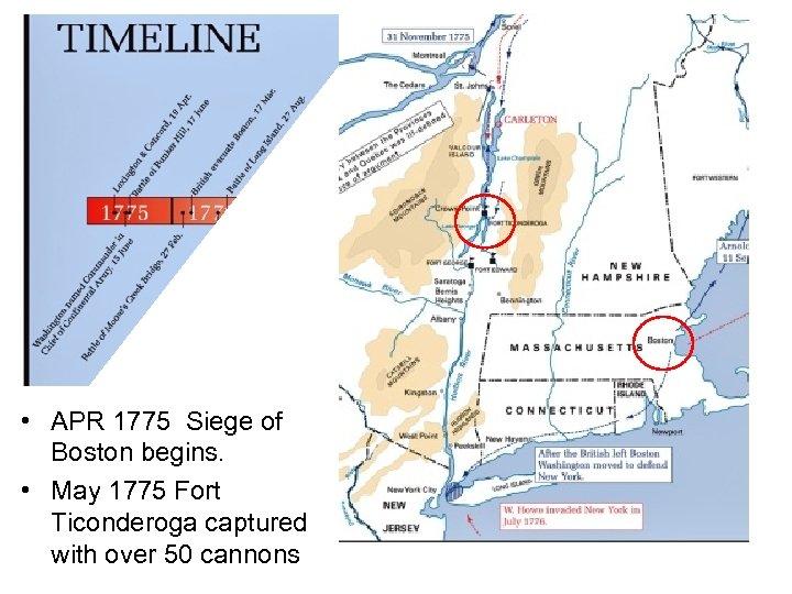 • APR 1775 Siege of Boston begins. • May 1775 Fort Ticonderoga captured