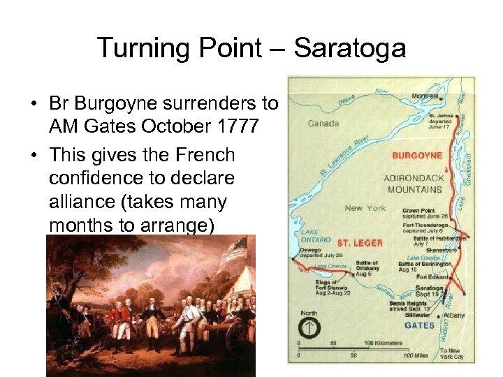 Turning Point – Saratoga • Br Burgoyne surrenders to AM Gates October 1777 •