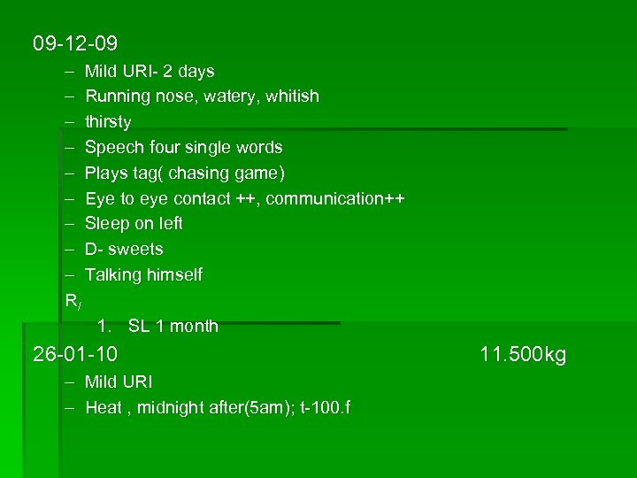 09 -12 -09 – Mild URI- 2 days – Running nose, watery, whitish –