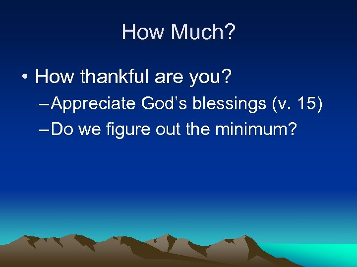 How Much? • How thankful are you? – Appreciate God's blessings (v. 15) –