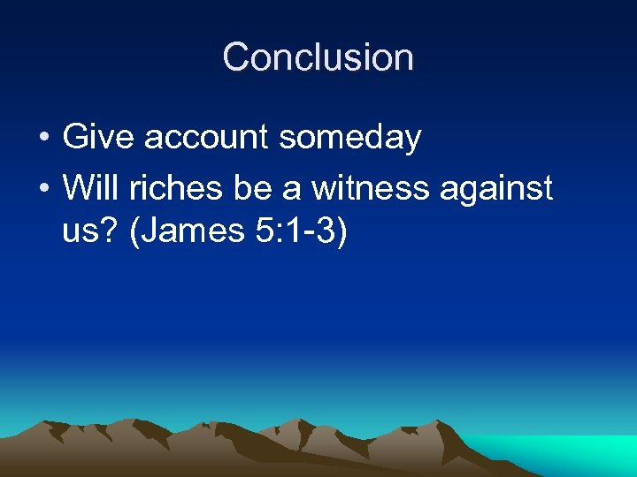 Conclusion • Give account someday • Will riches be a witness against us? (James