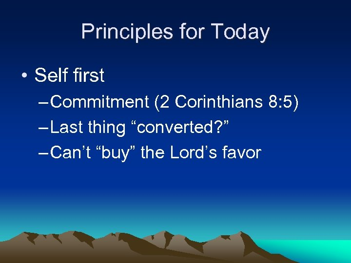 Principles for Today • Self first – Commitment (2 Corinthians 8: 5) – Last