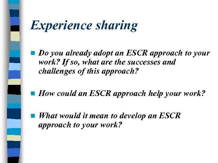Experience sharing n Do you already adopt an ESCR approach to your work? If