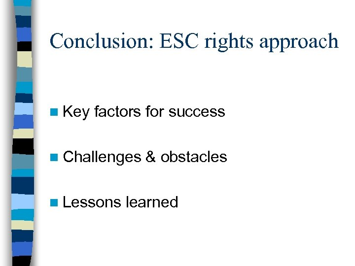 Conclusion: ESC rights approach n Key factors for success n Challenges n Lessons &