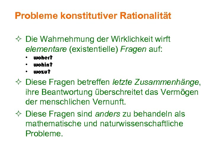 Probleme konstitutiver Rationalität ² Die Wahrnehmung der Wirklichkeit wirft elementare (existentielle) Fragen auf: •