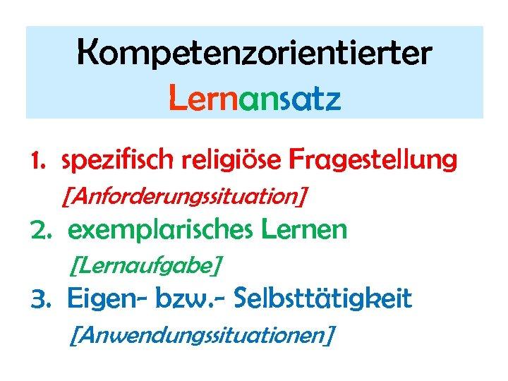 Kompetenzorientierter Lernansatz 1. spezifisch religiöse Fragestellung [Anforderungssituation] 2. exemplarisches Lernen [Lernaufgabe] 3. Eigen- bzw.