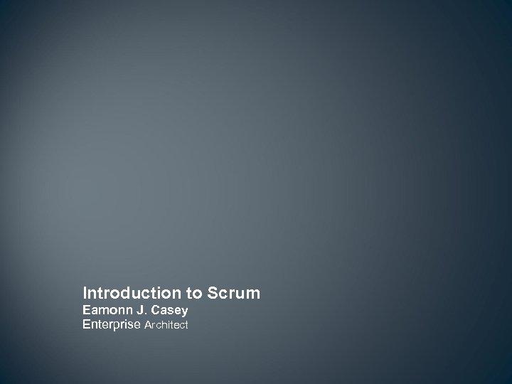 Introduction to Scrum Eamonn J. Casey Enterprise Architect