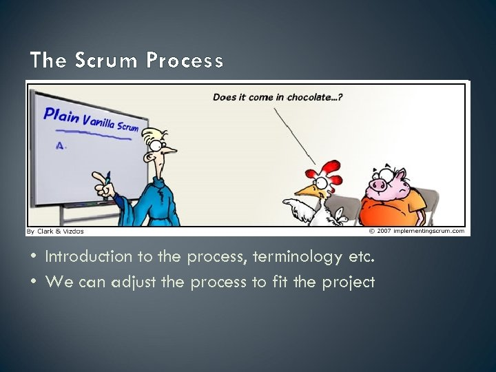 The Scrum Process • Introduction to the process, terminology etc. • We can adjust