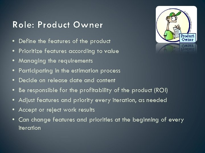 Role: Product Owner • • • Define the features of the product Prioritize features