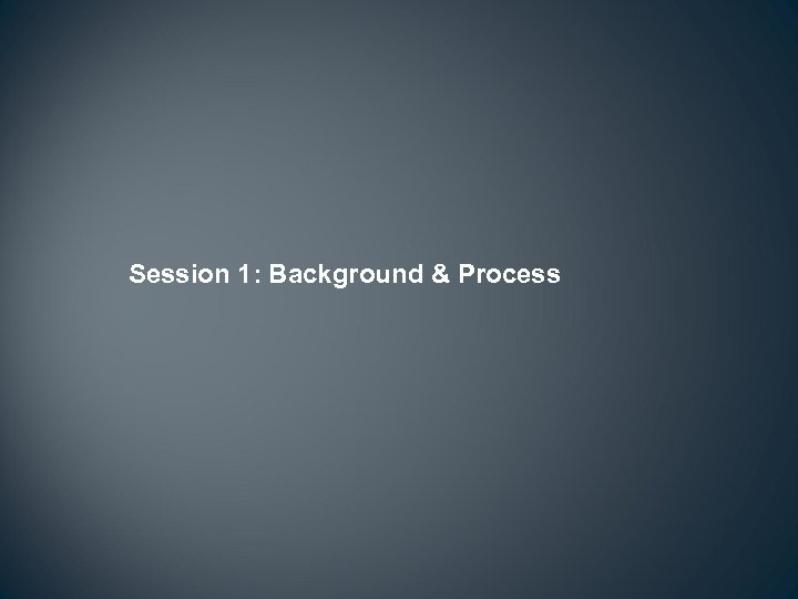 Session 1: Background & Process