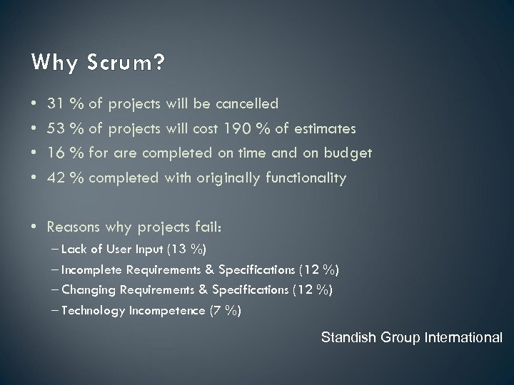 Why Scrum? • • 31 % of projects will be cancelled 53 % of