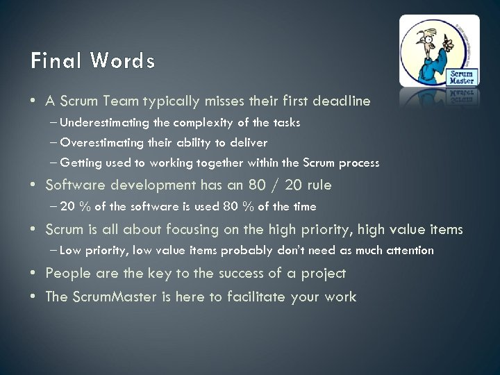 Final Words • A Scrum Team typically misses their first deadline – Underestimating the