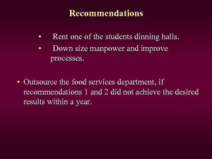 Recommendations • • Rent one of the students dinning halls. Down size manpower and