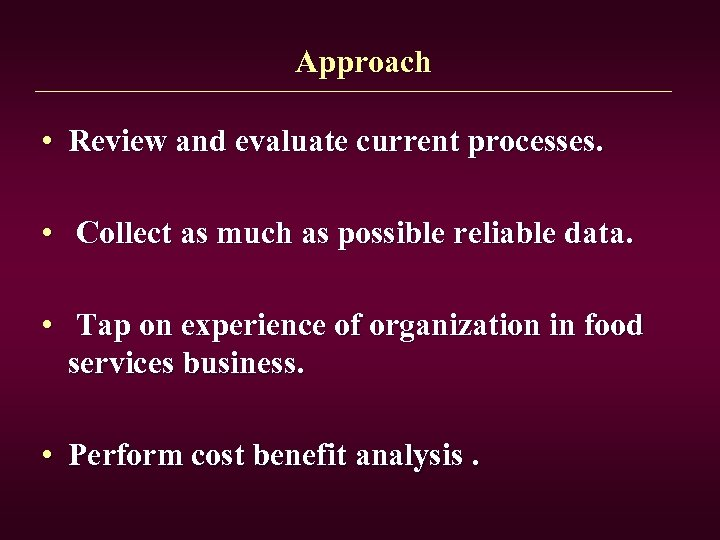 Approach • Review and evaluate current processes. • Collect as much as possible reliable