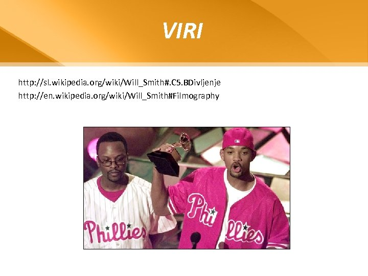 VIRI http: //sl. wikipedia. org/wiki/Will_Smith#. C 5. BDivljenje http: //en. wikipedia. org/wiki/Will_Smith#Filmography