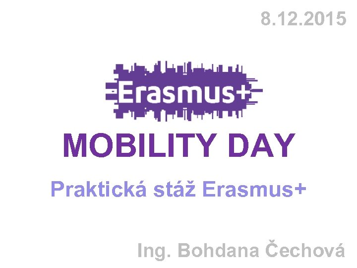 8. 12. 2015 MOBILITY DAY Praktická stáž Erasmus+ Ing. Bohdana Čechová