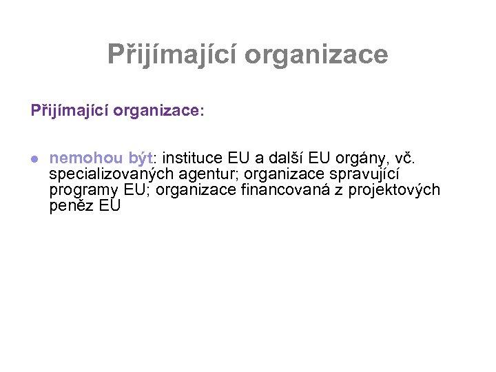 Přijímající organizace: l nemohou být: instituce EU a další EU orgány, vč. specializovaných agentur;