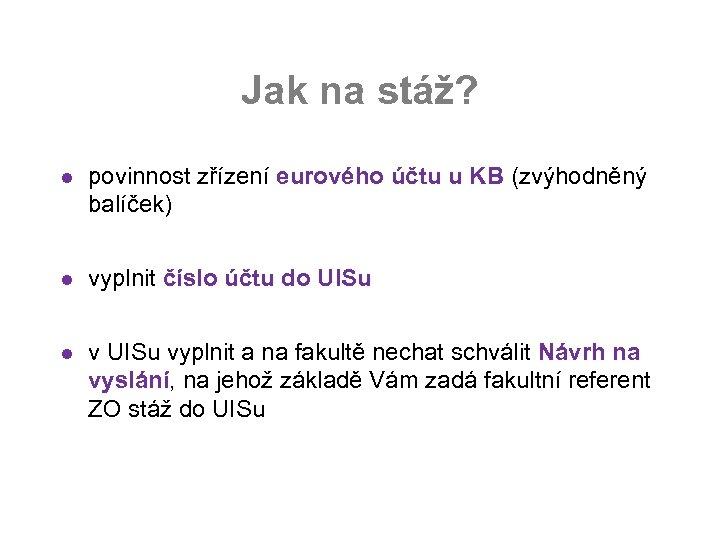 Jak na stáž? l povinnost zřízení eurového účtu u KB (zvýhodněný balíček) l vyplnit