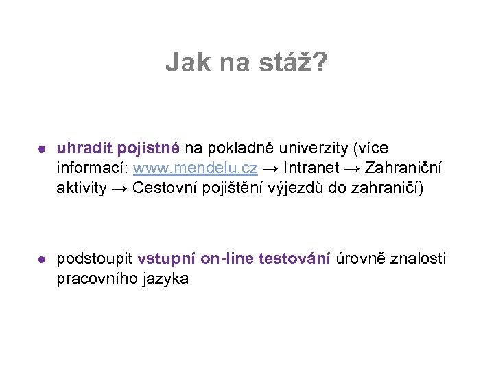 Jak na stáž? l uhradit pojistné na pokladně univerzity (více informací: www. mendelu. cz