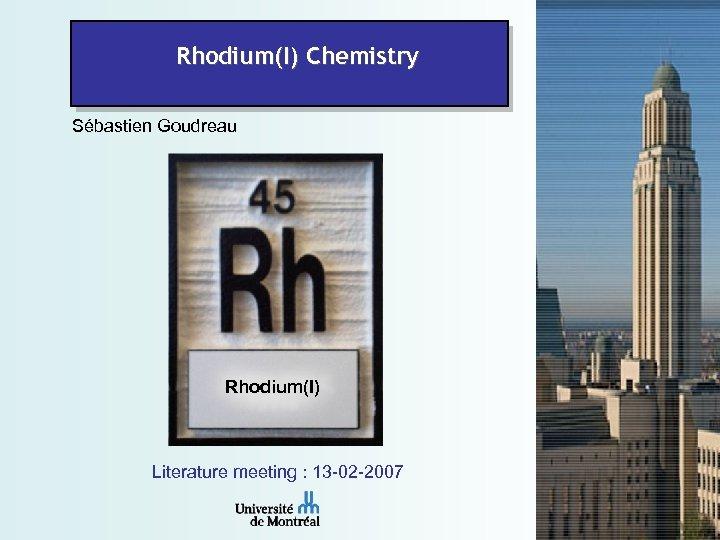 Rhodium(I) Chemistry Sébastien Goudreau Rhodium(I) Literature meeting : 13 -02 -2007