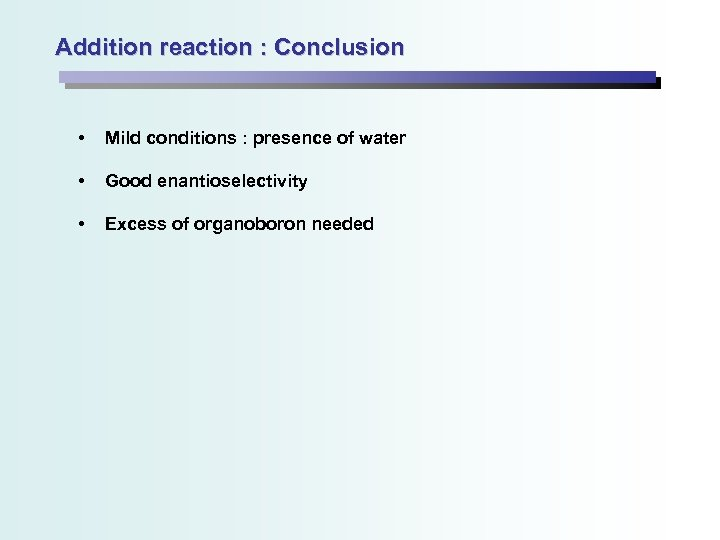 Addition reaction : Conclusion • Mild conditions : presence of water • Good enantioselectivity
