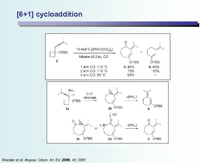 [6+1] cycloaddition Wender et al. Angew. Chem. Int. Ed. 2006, 45, 3957.