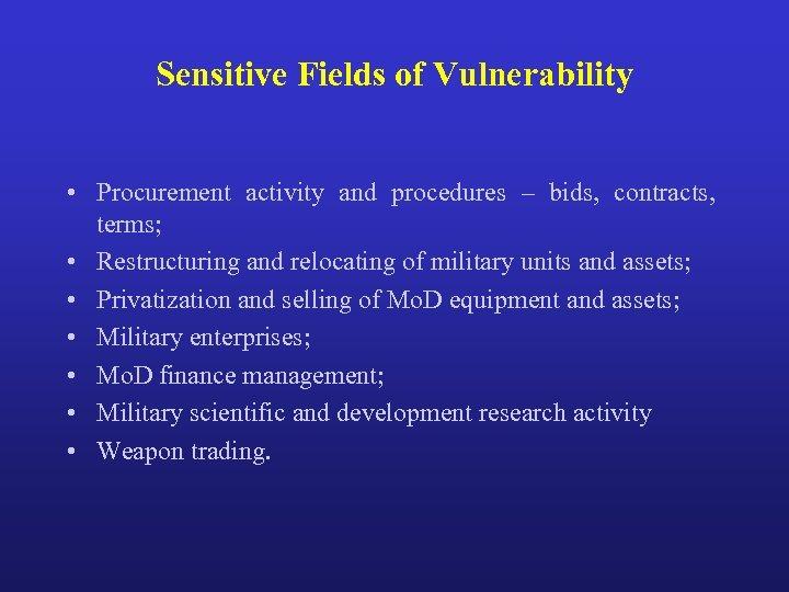 Sensitive Fields of Vulnerability • Procurement activity and procedures – bids, contracts, terms; •