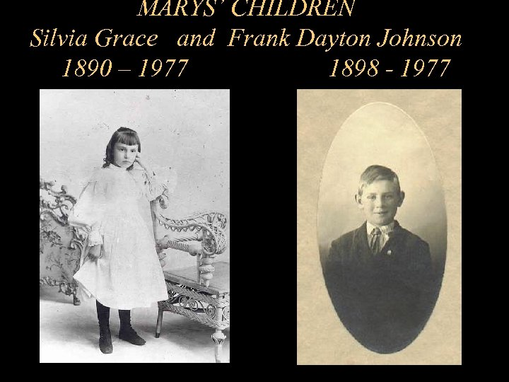MARYS' CHILDREN Silvia Grace and Frank Dayton Johnson 1890 – 1977 1898 - 1977