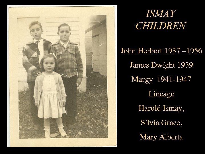 ISMAY CHILDREN John Herbert 1937 – 1956 James Dwight 1939 Margy 1941 -1947 Lineage