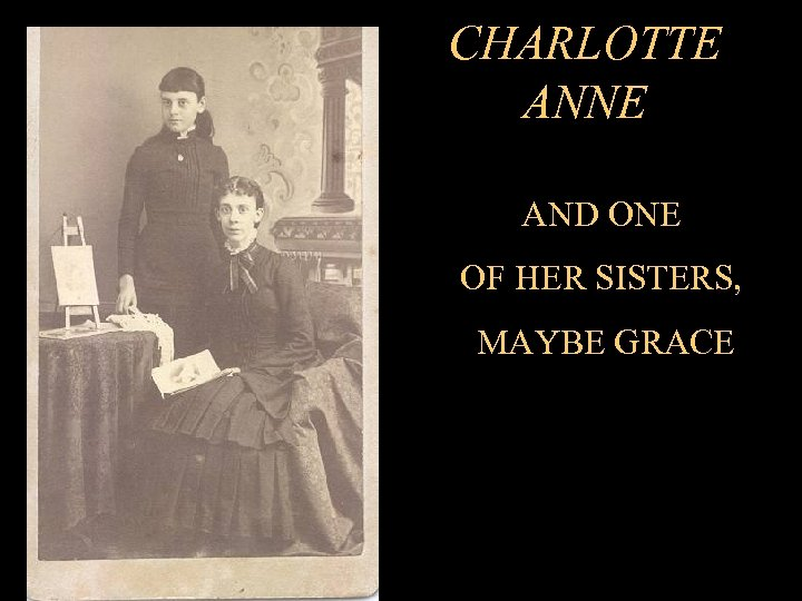 CHARLOTTE ANNE AND ONE OF HER SISTERS, MAYBE GRACE