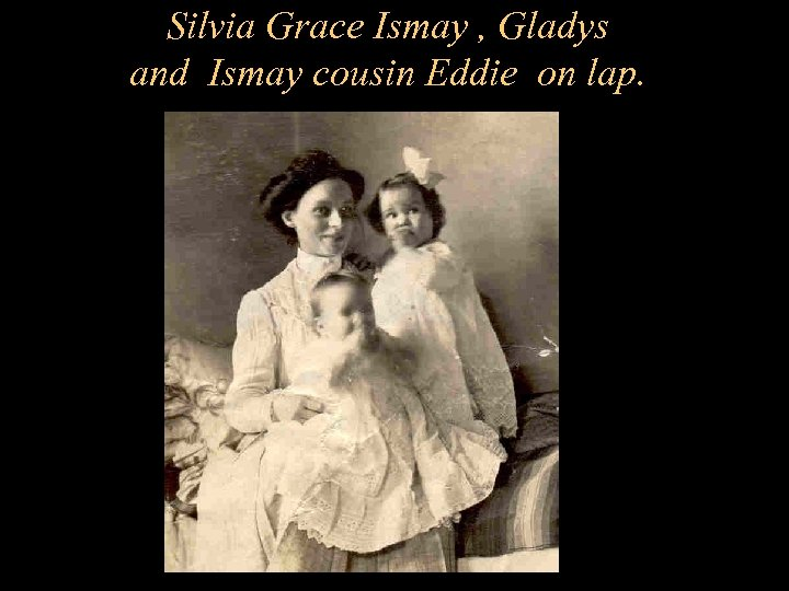Silvia Grace Ismay , Gladys and Ismay cousin Eddie on lap.