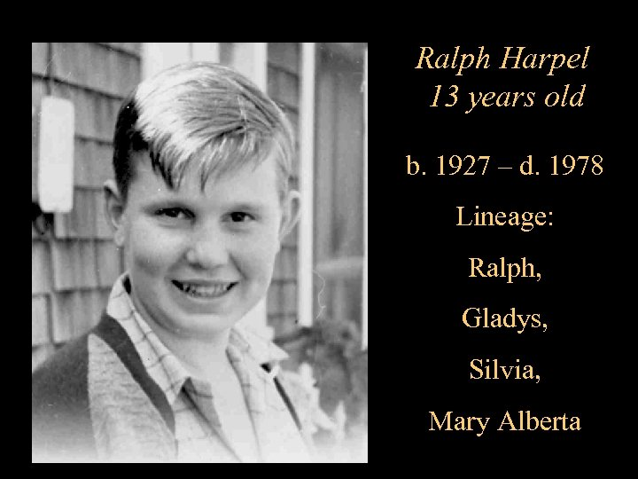 Ralph Harpel 13 years old b. 1927 – d. 1978 Lineage: Ralph, Gladys, Silvia,